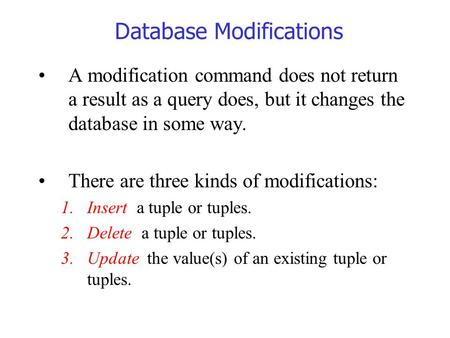 Database Modifications A modification command does not return a result as a query does, but it changes the database in some way. There are three kinds.