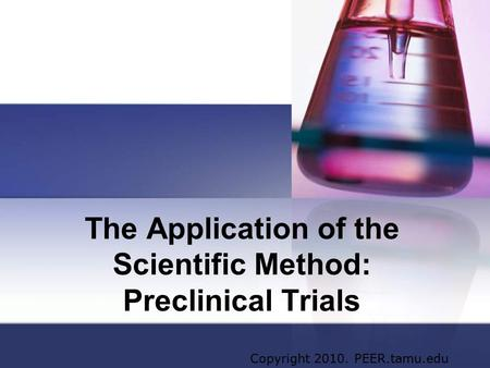 The Application of the Scientific Method: Preclinical Trials Copyright 2010. PEER.tamu.edu.