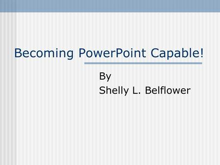 Becoming PowerPoint Capable! By Shelly L. Belflower.