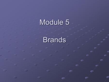 Module 5 Brands. Objective for Module 5 Define brand equity and understand the issues that relate to brand management. Define brand in the technical sense.