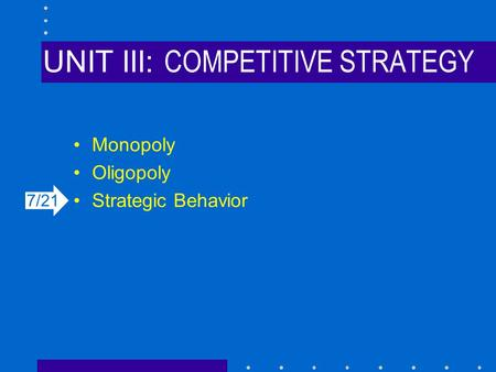 UNIT III: COMPETITIVE STRATEGY Monopoly Oligopoly Strategic Behavior 7/21.