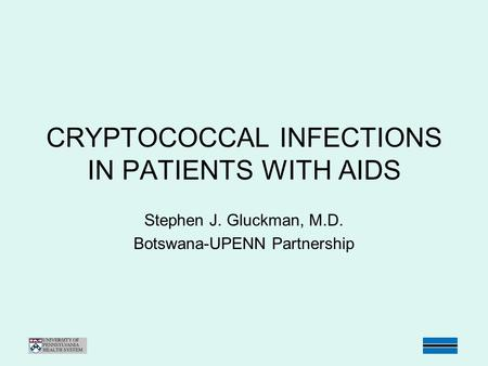 CRYPTOCOCCAL INFECTIONS IN PATIENTS WITH AIDS Stephen J. Gluckman, M.D. Botswana-UPENN Partnership.