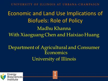Economic and Land Use Implications of Biofuels: Role of Policy Madhu Khanna With Xiaoguang Chen and Haixiao Huang Department of Agricultural and Consumer.