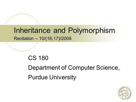 Inheritance and Polymorphism Recitation – 10/(16,17)/2008 CS 180 Department of Computer Science, Purdue University.