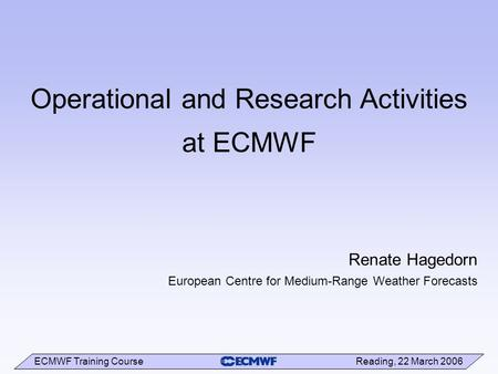 ECMWF Training Course Reading, 22 March 2006 Operational and Research Activities at ECMWF Renate Hagedorn European Centre for Medium-Range Weather Forecasts.