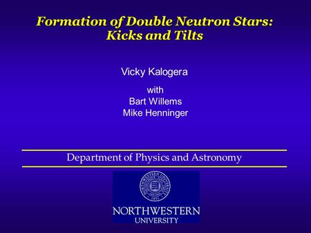 Vicky Kalogera with Bart Willems Mike Henninger Formation of Double Neutron Stars: Kicks and Tilts Department of Physics and Astronomy.