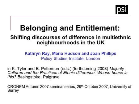 Belonging and Entitlement: Shifting discourses of difference in multiethnic neighbourhoods in the UK Kathryn Ray, Maria Hudson and Joan Phillips Policy.