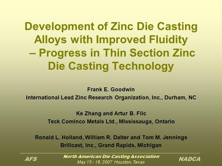 North American Die Casting Association May 15 - 18, 2007 Houston, Texas Development of Zinc Die Casting Alloys with Improved Fluidity – Progress in Thin.