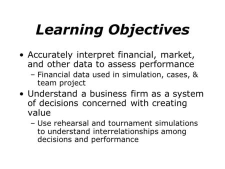 Learning Objectives Accurately interpret financial, market, and other data to assess performance –Financial data used in simulation, cases, & team project.