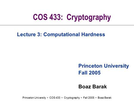 Princeton University COS 433 Cryptography Fall 2005 Boaz Barak COS 433: Cryptography Princeton University Fall 2005 Boaz Barak Lecture 3: Computational.