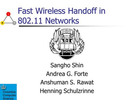 Fast Wireless Handoff in 802.11 Networks Sangho Shin Andrea G. Forte Anshuman S. Rawat Henning Schulzrinne.