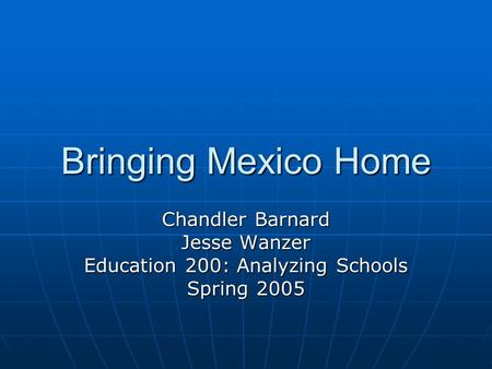 Bringing Mexico Home Chandler Barnard Jesse Wanzer Education 200: Analyzing Schools Spring 2005.