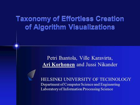 Taxonomy of Effortless Creation of Algorithm Visualizations Petri Ihantola, Ville Karavirta, Ari Korhonen and Jussi Nikander HELSINKI UNIVERSITY OF TECHNOLOGY.