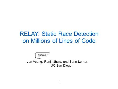 1 RELAY: Static Race Detection on Millions of Lines of Code Jan Voung, Ranjit Jhala, and Sorin Lerner UC San Diego speaker.