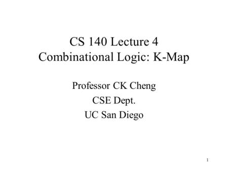 CS 140 Lecture 4 Combinational Logic: K-Map Professor CK Cheng CSE Dept. UC San Diego 1.