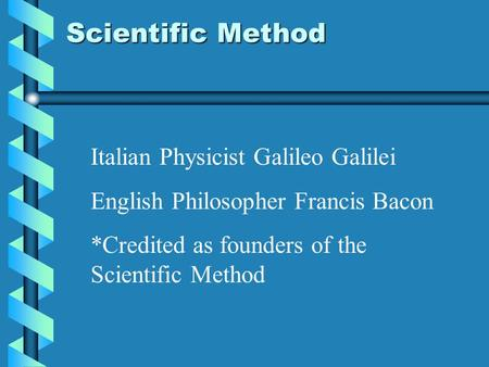 Italian Physicist Galileo Galilei English Philosopher Francis Bacon *Credited as founders of the Scientific Method Scientific Method.