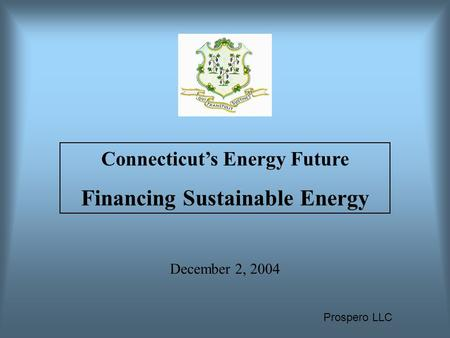 Prospero LLC December 2, 2004 Connecticut's Energy Future Financing Sustainable Energy.