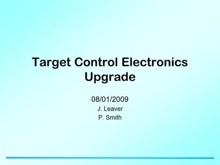 Target Control Electronics Upgrade 08/01/2009 J. Leaver P. Smith.