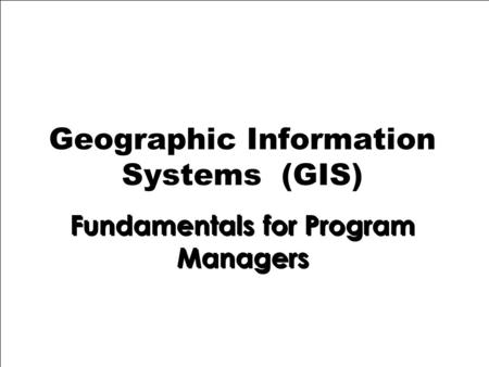 1 Geographic Information Systems (GIS) Fundamentals for Program Managers.