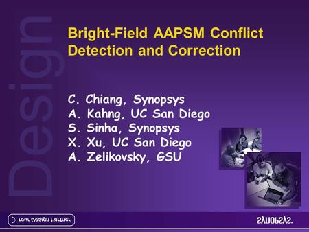 Design Bright-Field AAPSM Conflict Detection and Correction C. Chiang, Synopsys A. Kahng, UC San Diego S. Sinha, Synopsys X. Xu, UC San Diego A. Zelikovsky,