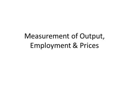 Measurement of Output, Employment & Prices. Why Measurement Matters Before we get into models of economic behaviour we need to look some definitions and.