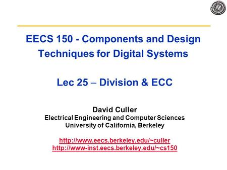 EECS 150 - Components and Design Techniques for Digital Systems Lec 25 – Division & ECC David Culler Electrical Engineering and Computer Sciences University.