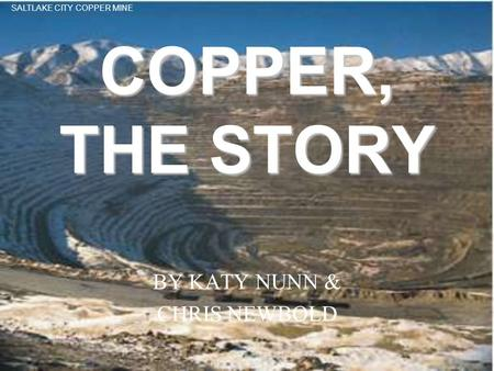 COPPER, THE STORY BY KATY NUNN & CHRIS NEWBOLD SALTLAKE CITY COPPER MINE.