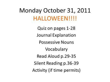 Monday October 31, 2011 HALLOWEEN!!!! Quiz on pages 1-28 Journal Explanation Possessive Nouns Vocabulary Read Aloud p.29-35 Silent Reading p.36-39 Activity.