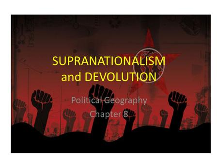 SUPRANATIONALISM and DEVOLUTION Political Geography Chapter 8.