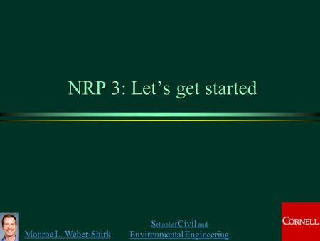 Monroe L. Weber-Shirk S chool of Civil and Environmental Engineering NRP 3: Let's get started.