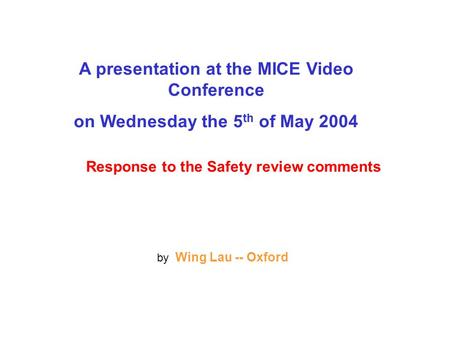 A presentation at the MICE Video Conference on Wednesday the 5 th of May 2004 Response to the Safety review comments by Wing Lau -- Oxford.