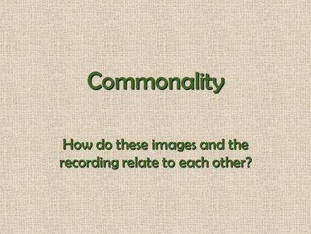 Commonality How do these images and the recording relate to each other?