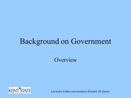 Lectures in Macroeconomics- Charles W. Upton Background on Government Overview.