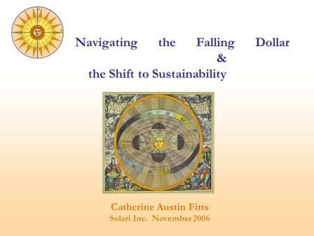 Catherine Austin Fitts Solari Inc. November 2006 Navigating the Falling Dollar & the Shift to Sustainability.