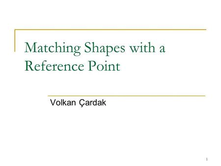 1 Matching Shapes with a Reference Point Volkan Çardak.