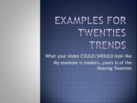 What your slides COULD/SHOULD look like My example is modern…yours is of the Roaring Twenties.