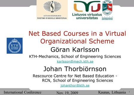 1 International Conference Nov. 19, 2009 Kaunas, Lithuania Net Based Courses in a Virtual Organizational Scheme Göran Karlsson KTH-Mechanics, School of.