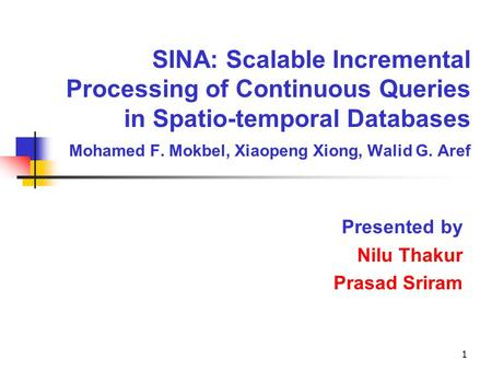 1 SINA: Scalable Incremental Processing of Continuous Queries in Spatio-temporal Databases Mohamed F. Mokbel, Xiaopeng Xiong, Walid G. Aref Presented by.