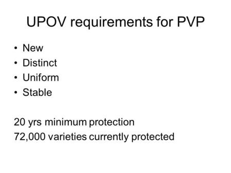 UPOV requirements for PVP New Distinct Uniform Stable 20 yrs minimum protection 72,000 varieties currently protected.