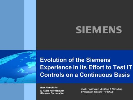 Evolution of the Siemens Experience in its Effort to Test IT Controls on a Continuous Basis Rolf Haardörfer IT Audit Professional Siemens Corporation Tenth.
