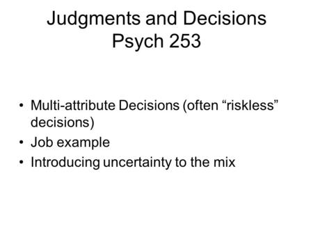 "Judgments and Decisions Psych 253 Multi-attribute Decisions (often ""riskless"" decisions) Job example Introducing uncertainty to the mix."