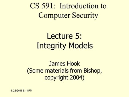 6/26/2015 6:12 PM Lecture 5: Integrity Models James Hook (Some materials from Bishop, copyright 2004) CS 591: Introduction to Computer Security.