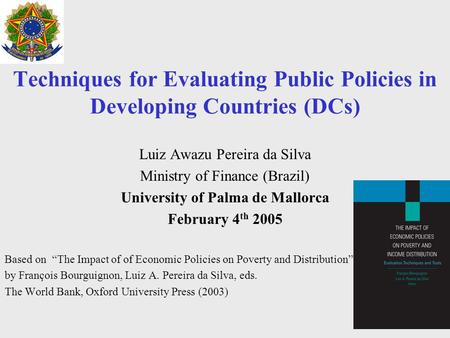 1 Techniques for Evaluating Public Policies in Developing Countries (DCs) Luiz Awazu Pereira da Silva Ministry of Finance (Brazil) University of Palma.