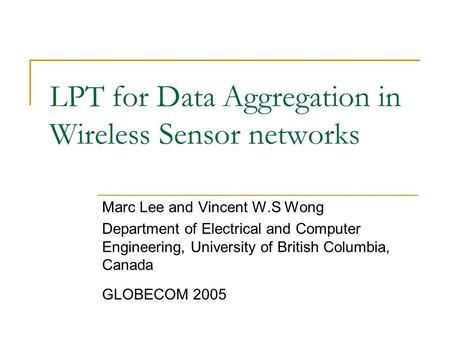 LPT for Data Aggregation in Wireless Sensor networks Marc Lee and Vincent W.S Wong Department of Electrical and Computer Engineering, University of British.