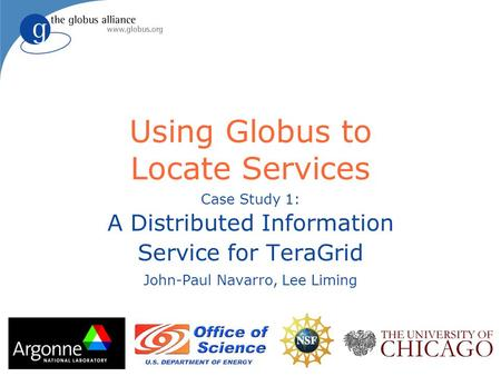 Using Globus to Locate Services Case Study 1: A Distributed Information Service for TeraGrid John-Paul Navarro, Lee Liming.