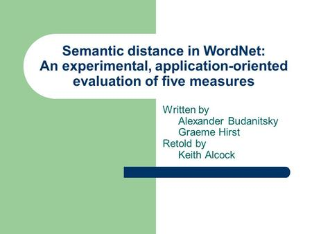 Semantic distance in WordNet: An experimental, application-oriented evaluation of five measures Written by Alexander Budanitsky Graeme Hirst Retold by.