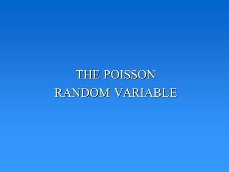 THE POISSON RANDOM VARIABLE. POISSON DISTRIBUTION ASSUMPTIONS Can be used to model situations where: –No two events occur simultaneously –The probabilities.