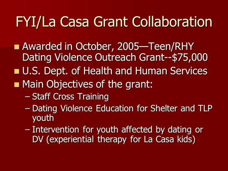 FYI/La Casa Grant Collaboration Awarded in October, 2005—Teen/RHY Dating Violence Outreach Grant--$75,000 Awarded in October, 2005—Teen/RHY Dating Violence.