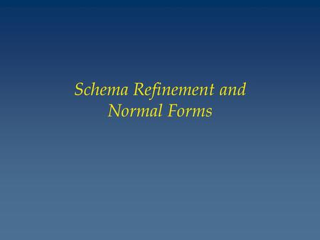 Schema Refinement and Normal Forms. The Evils of Redundancy v Redundancy is at the root of several problems associated with relational schemas: – redundant.