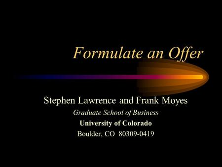 Formulate an Offer Stephen Lawrence and Frank Moyes Graduate School of Business University of Colorado Boulder, CO 80309-0419.